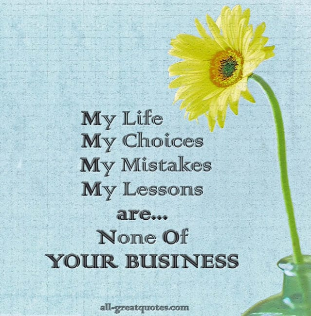 My Life, My Choices, My Mistakes, My Lessons, are None Of Your Business.