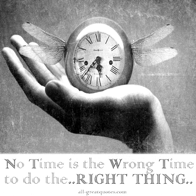 No Time is the Wrong Time to do the..RIGHT THING..