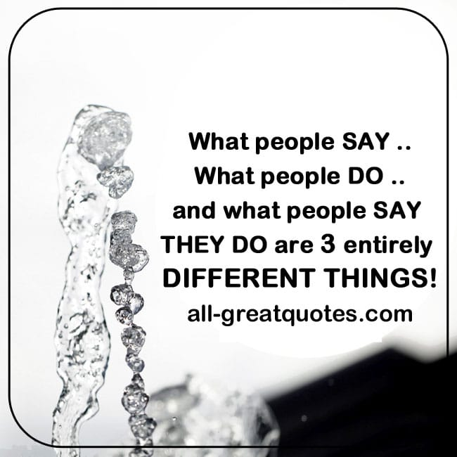 Picture Quotes - What people SAY. What people DO. and what people SAY THEY DO are 3 entirely DIFFERENT THINGS!