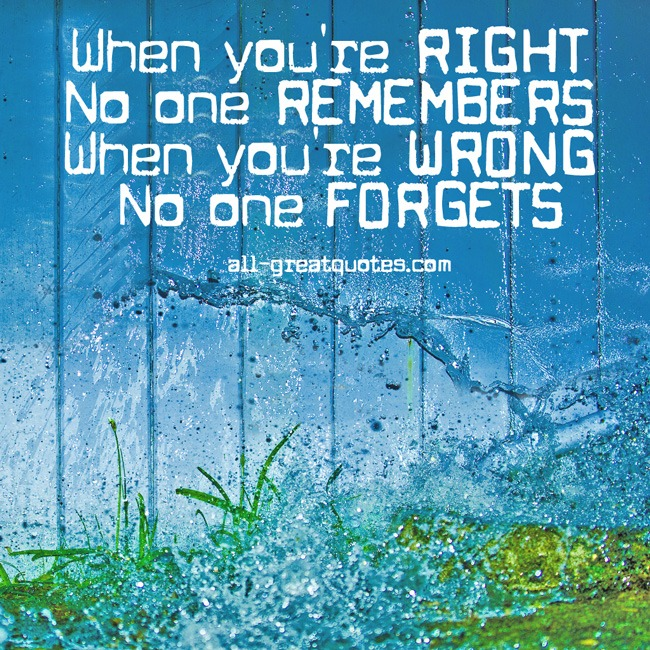 Picture Quotes - When You're RIGHT No One Remembers When You're WRONG No One Forgets