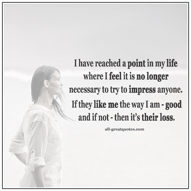 I Feel It Is No Longer Necessary To Try To Impress Anyone Happiness Quotes