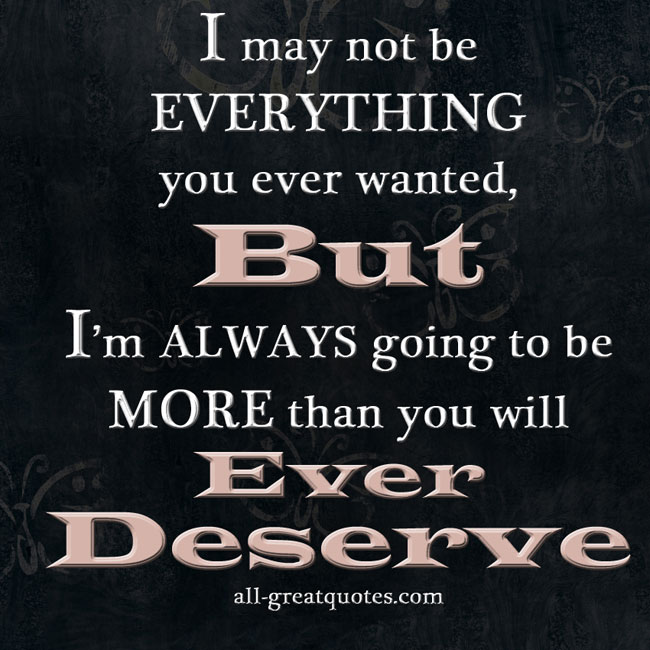 I may not be EVERYTHING you ever wanted, But I'm ALWAYS going to be MORE than you will Ever Deserve