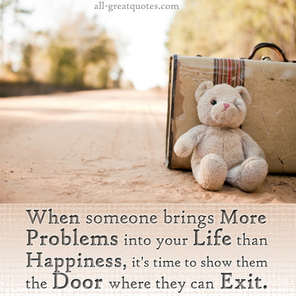 Wisdom Quotes About Life And Happiness When Someone Brings More Problems Into Your Life Than Happiness