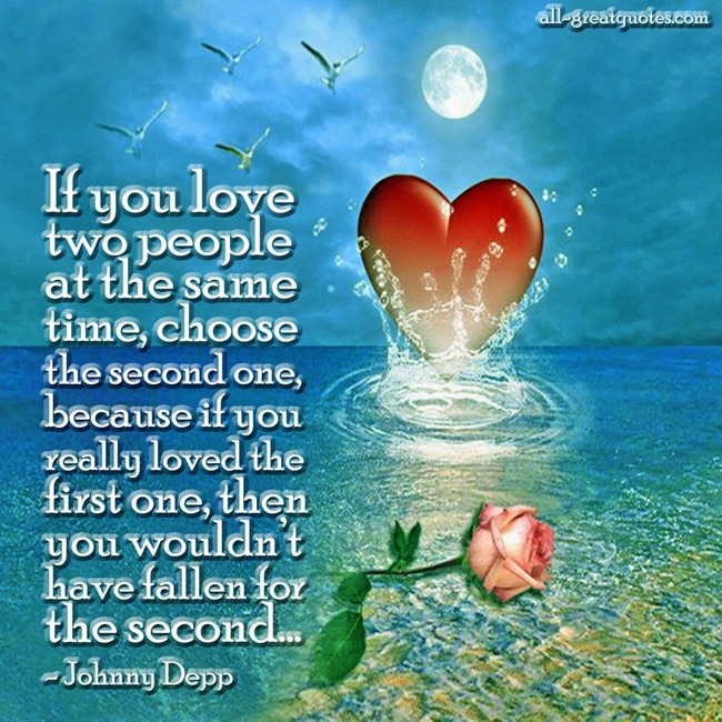 If you love two people at the same time, choose the second one, because if you really loved the first one, then you wouldn't have fallen for the second.