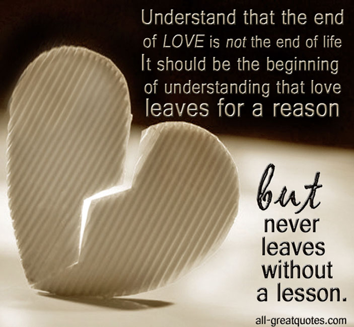 Understand that the end of love is not the end of life. It should be the beginning of understanding that love leaves for a reason, but never leaves without a lesson.