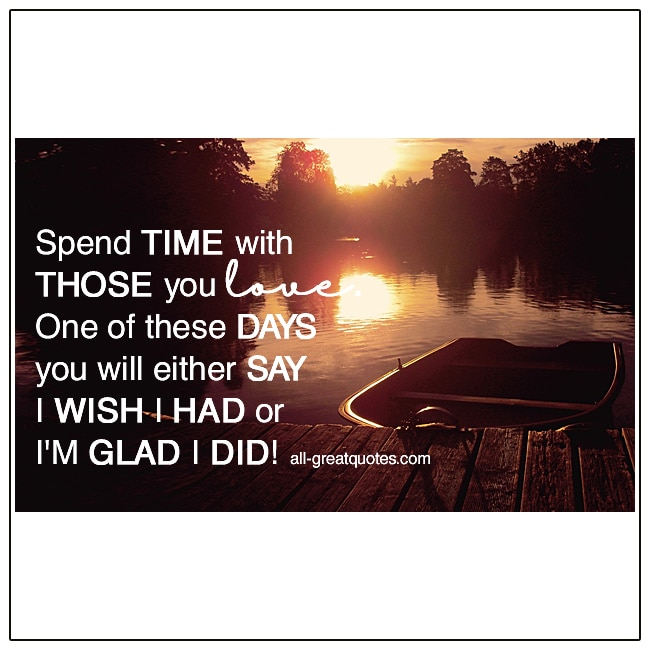 Spend Time With Those You Love Wish I Had Glad I Did Life Quote