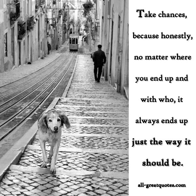 Picture Quotes - Take Chances, Because Honestly, No Matter Where Your End Up Or With Who