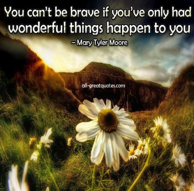 Picture Quotes - You can't be brave if you've only had wonderful things happen to you