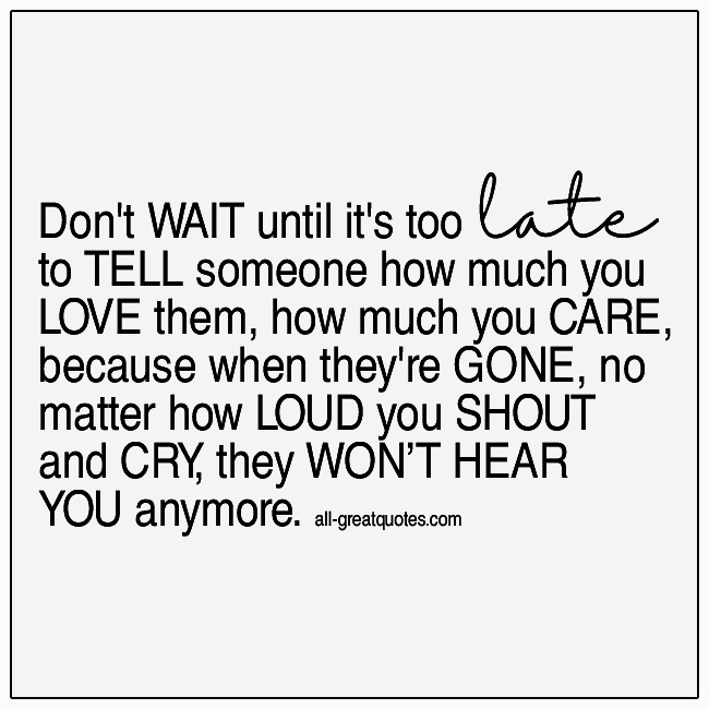 Don't Wait Until It's Too Late To Tell Someone How Much You Love Them Grief Quote