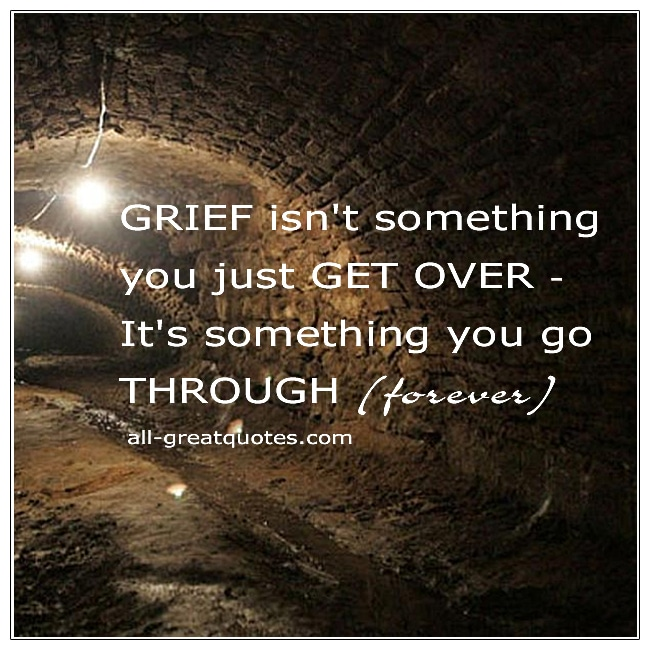 Grief Isn't Something You Get Over It's Something You Go Through Quote