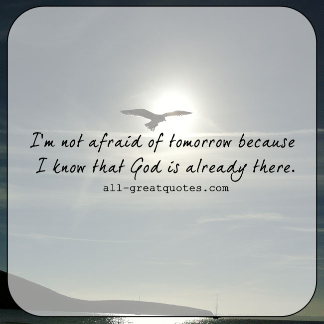 I'm not afraid of Tomorrow because I know that GOD is already there. | all-greatquotes.com #Quotes #God #Fear