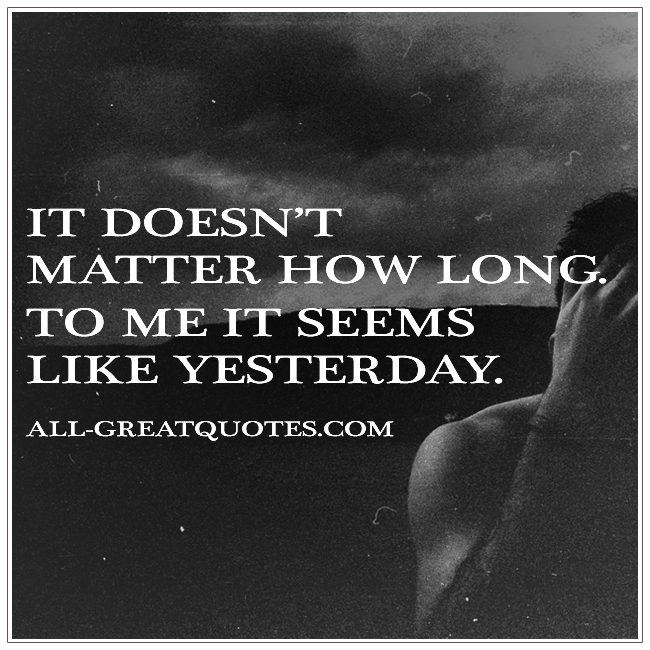 It doesnt matter how long To me it seems like yesterday grief quotes