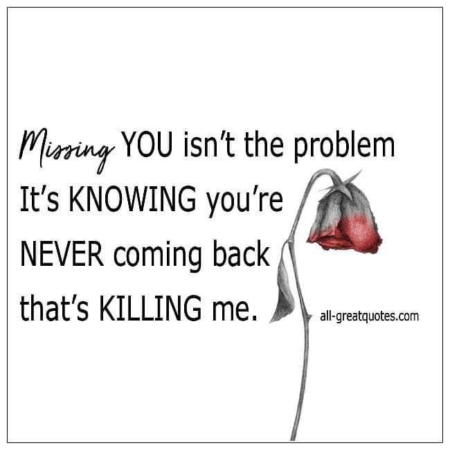 Missing You Isnt The Problem Its Knowing Youre Never Coming Back Quote