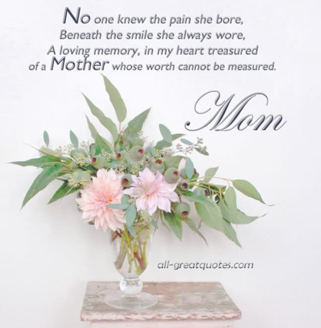 Mom No one knew the pain she bore, Beneath the smile she always wore