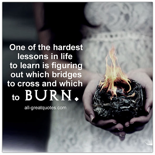 Picture Quotes - One of the hardest lessons in life to learn is figuring out which bridges to cross and which to burn