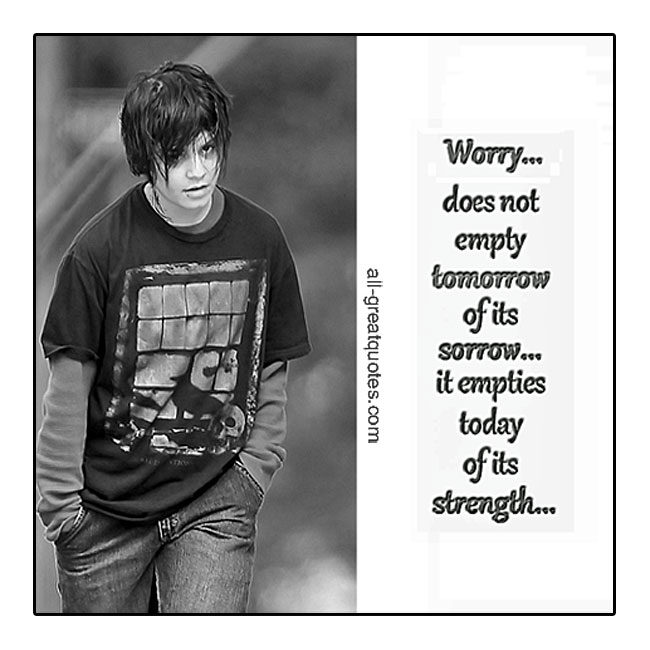 Picture Quotes - Worry does not empty tomorrow tomorrow of its sorrow it emties today of its strength