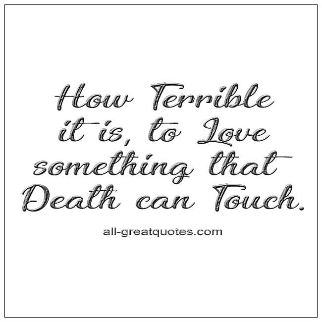 Grief Quotes How Terrible It Is To Love Something That Death Can Touch