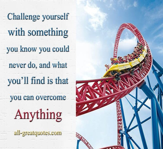 Picture Quotes - Challenge yourself with something you know you could never do and what youll find is that you can overcome anything