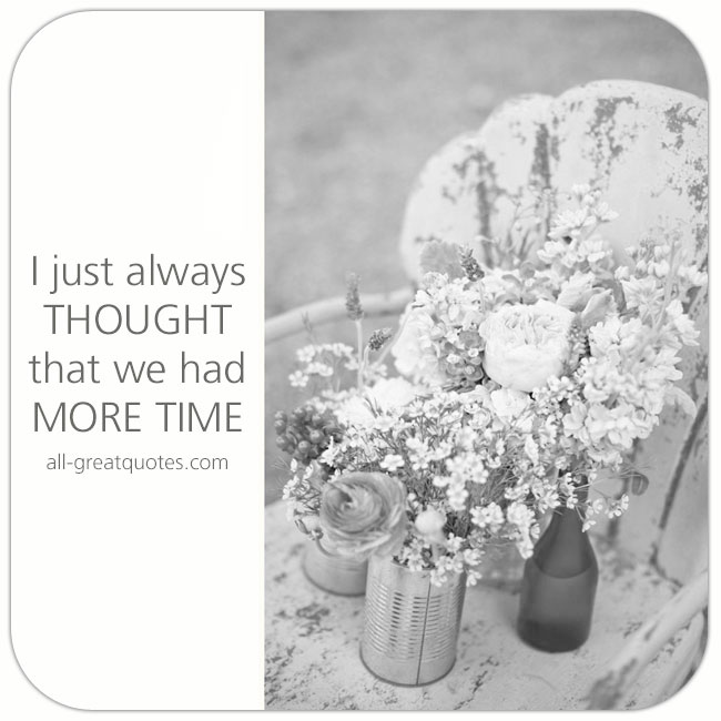 I just always thought that we had more time | Grief Loss Quotes Cards