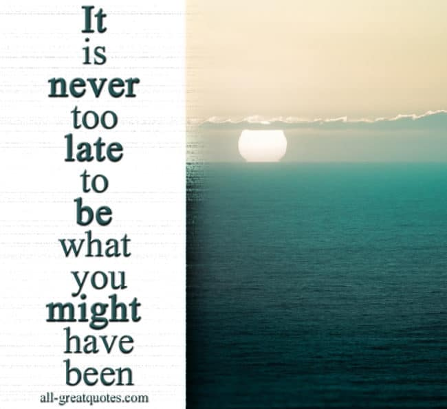 Picture Quotes - Positive Quotes - Positive Picture Quotes - Positive Quotes Pictures - Inspirational Pictures - Motivational Pictures - Positive Thinking Quotes - Positive Attitude Quotes - Positive Quotes About Life - It is never too late to be what you might have been