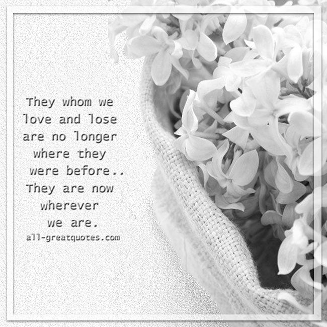 They whom we love and lose are no longer where they were before, they are now wherever we are.