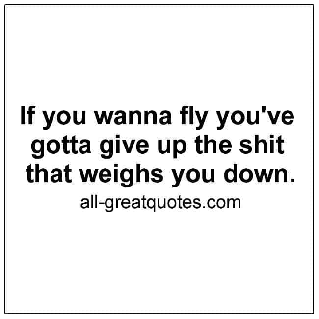 Picture Quotes - If you wanna fly you've gotta give up the sh!t that weighs you down - Positive Picture Quotes