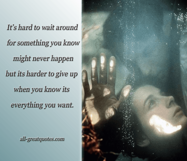 Picture Quotes -- It's hard to wait around for something you know might never happen but it's harder to give up when you know its everything you want -- Positive Quotes -- Positive Picture Quotes