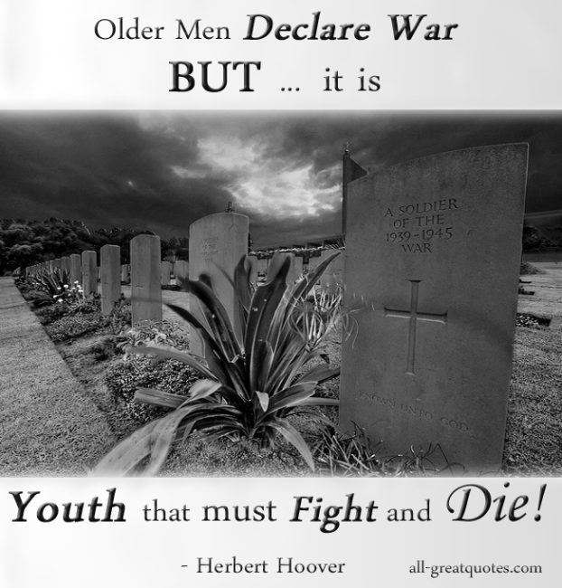 Older men declare war. But it is youth that must fight and die. - Herbert Hoover