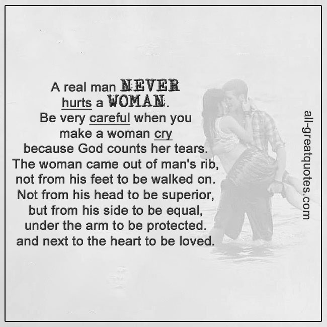 A real man never hurts a woman. Be very careful when you make a woman cry, because God counts her tears. The woman came out of man's rib, not from his feet to be walked on. Not from his head to be superior, but from his side to be equal. Under the arm to be protected and next to the heart to be loved.