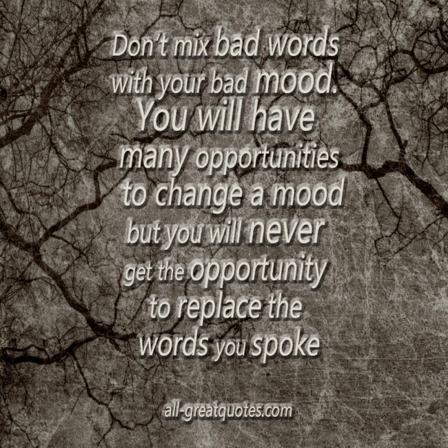 Positive Quotes -- Positive Picture Quotes -- Don't mix bad words with your bad mood. You will have many opportunities to change a mood but you will never get the opportunity to replace the words you spoke -- Positive Quotes -- Positive Picture Quotes