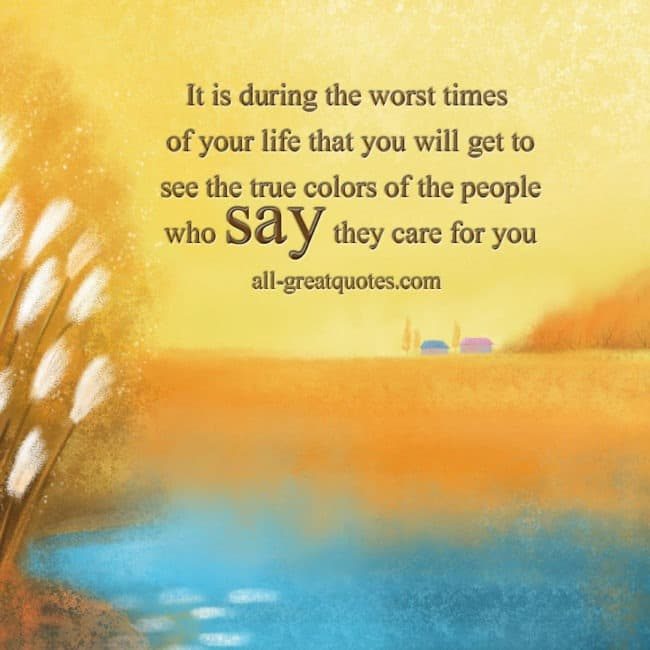 Quotes Pictures - Quotes About Pictures - Positive Quotes - Positive Pictures - It is during the worst times of your life that you will get to see the true colors of the people who say they care for you