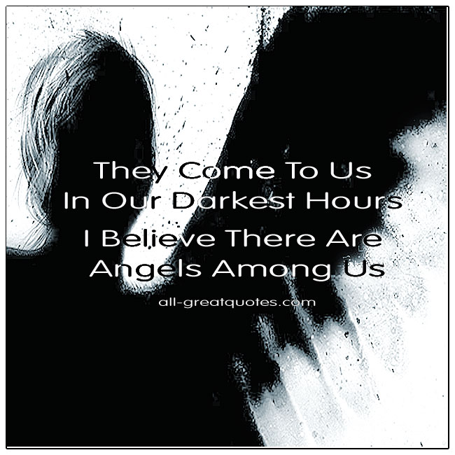 They Come To Us In Our Darkest Hours I Believe There Are Angels Among Us