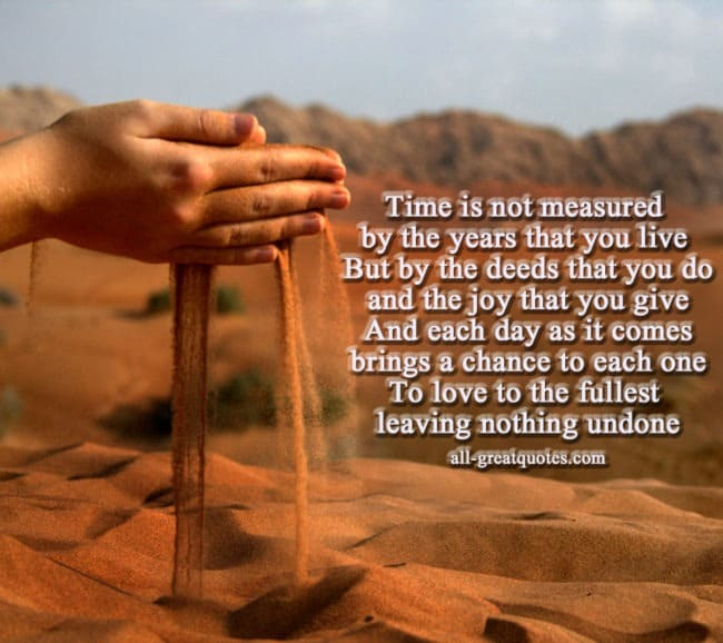 Time is not measured by the years that you live But by the deeds that you do and the joy that you give And each day as it comes brings a chance to each one To love to the fullest leaving nothing undone - sympathy card messages - condolences - deepest sympathy - in loving memory - in memoriam