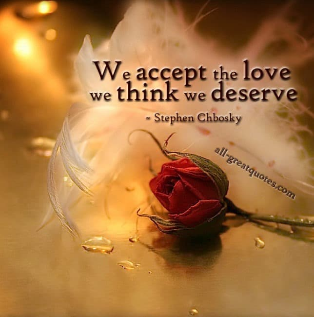 We accept the love we think we deserve - Stephen Chbosky - Picture Quotes - Pictures With Quotes - Inspriational Quotes - Quotes About Life - Quotes Pictures