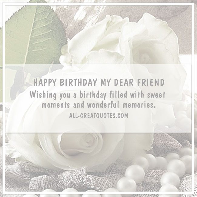 HAPPY BIRTHDAY MY DEAR FRIEND Wishing you a birthday filled with sweet moments and wonderful memories.