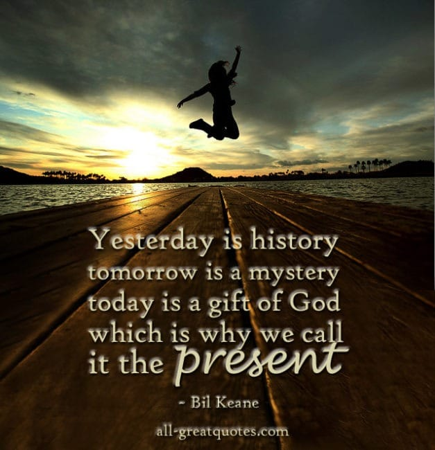 Yesterday is history tomorrow is a mystery today is a gift of God which is why we call it the present - Bill Keane - Beautiful Quotes With Pictures - Quotes About Pictures - Positive Quotes - Positive Pictures With Quotes About LIfe - Quotes with Pictures - Images With Quotes - Pictures Of Quotes