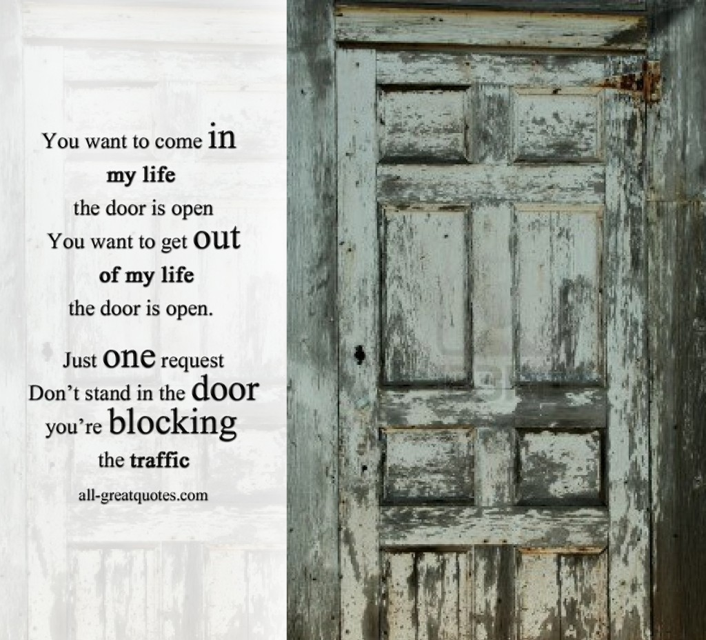 You want to come in my life the door is open. You want to get & You want to come in my life the door is open. You want to get out