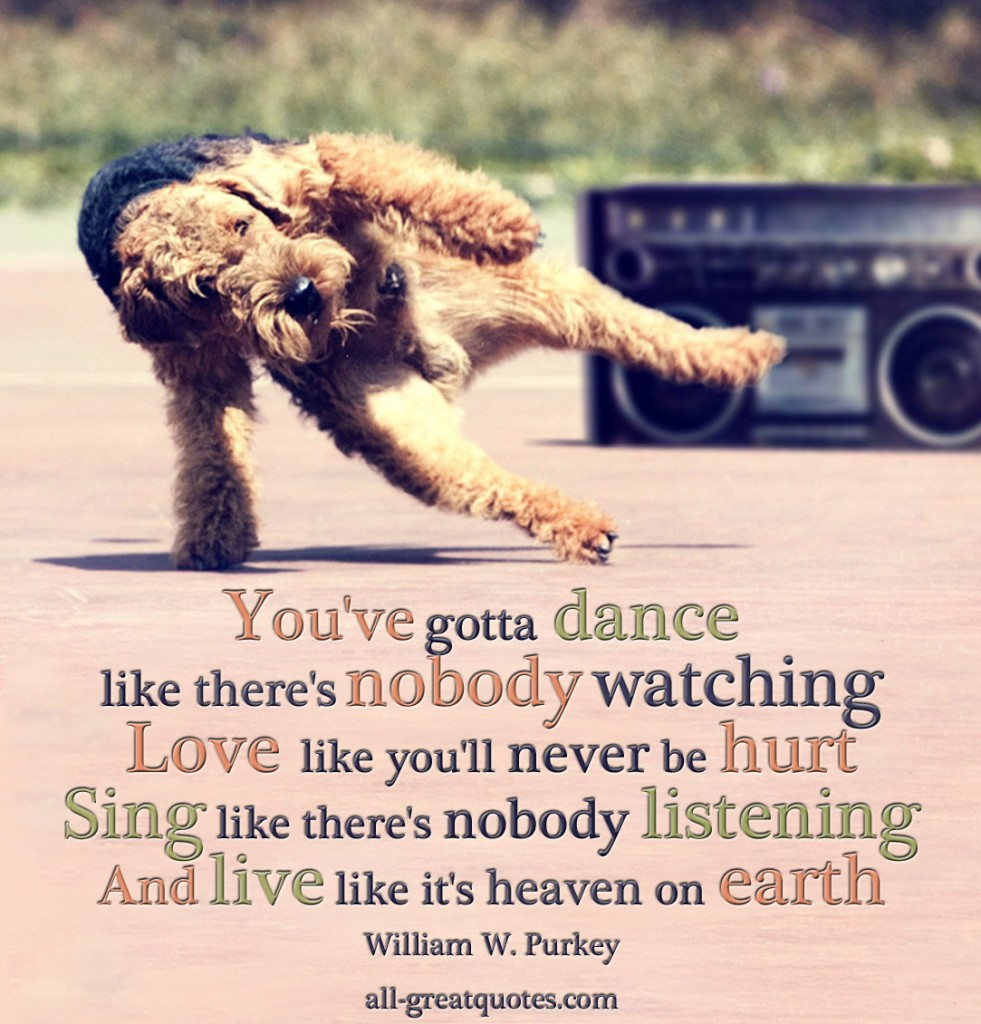 You've gotta dance like there's nobody watching Love like you'll never be hurt Sing like there's nobody listening And live like it's heaven on earth - William W. Purkey - Picture Quotes - Pictures With Quotes - Inspriational Quotes - Quotes About Life - Quotes Pictures