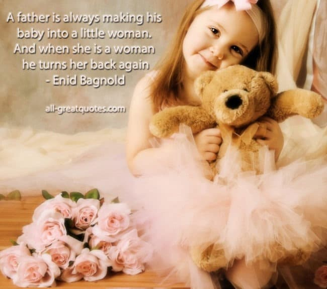 A father is always making his baby into a little woman. And when she is a woman he turns her back again. - Enid Bagnold - Join Me On Facebook Inspirational - Picture Quotes