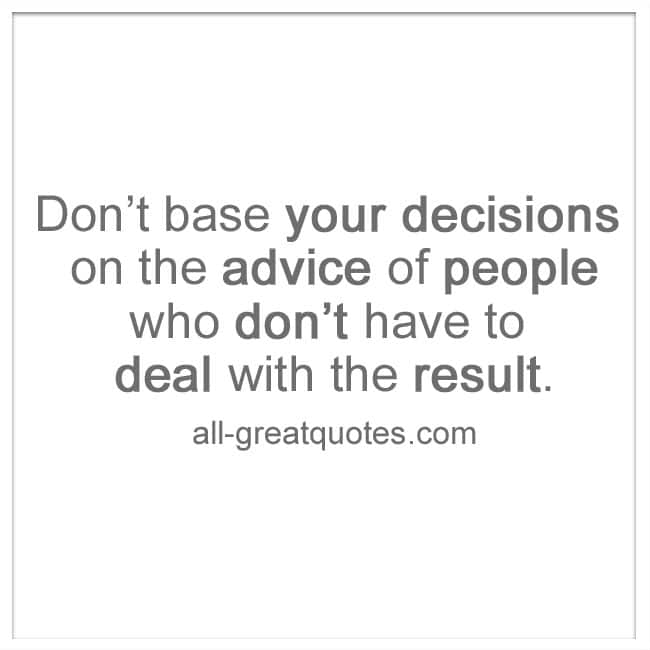 Don't base your decisions on the advice of people | advice quotes | all-greatquotes.com