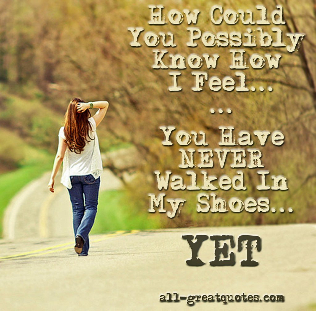 How Could You Possibly Know How I Feel You Have NEVER Walked In My Shoes YET - Picture Quotes