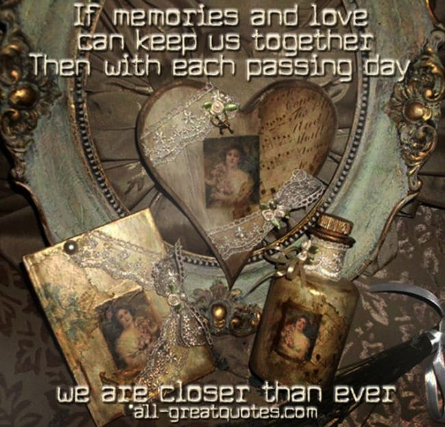 If memories and love can keep us together Then with each passing day we are closer than ever – Join Me – In Loving Memory – Sympathy Card Messages – Condolences On Facebook