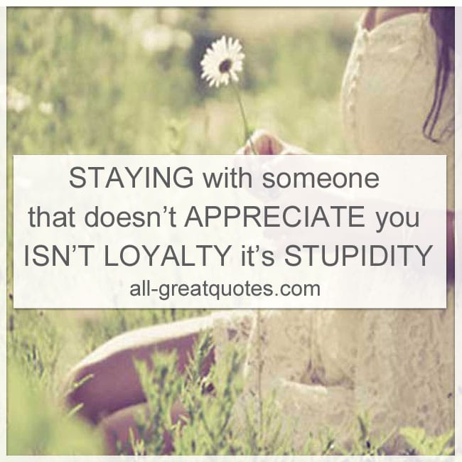 Picture Quotes About Love Staying with someone that doesn't appreciate you isn't loyalty it's stupidity