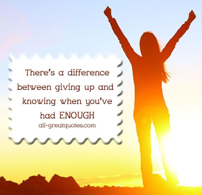 There's a difference between giving up and knowing when you've had ENOUGH