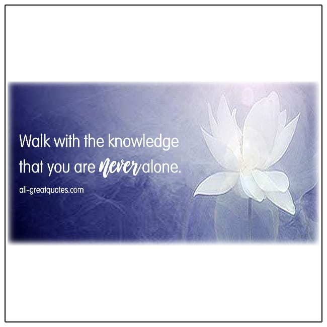 Walk With The Knowledge That You Are Never Alone Grief Loss Quotes