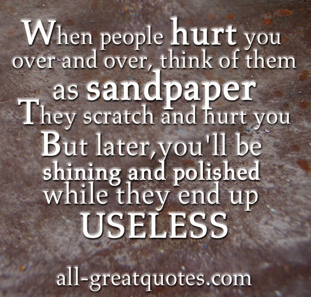When people hurt you over and over, think of them as sandpaper - Picture Quotes