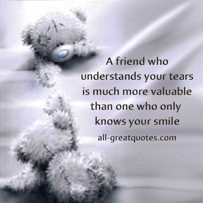 A friend who understands your tears is much more valuable than a friend Picture Quotes About Life