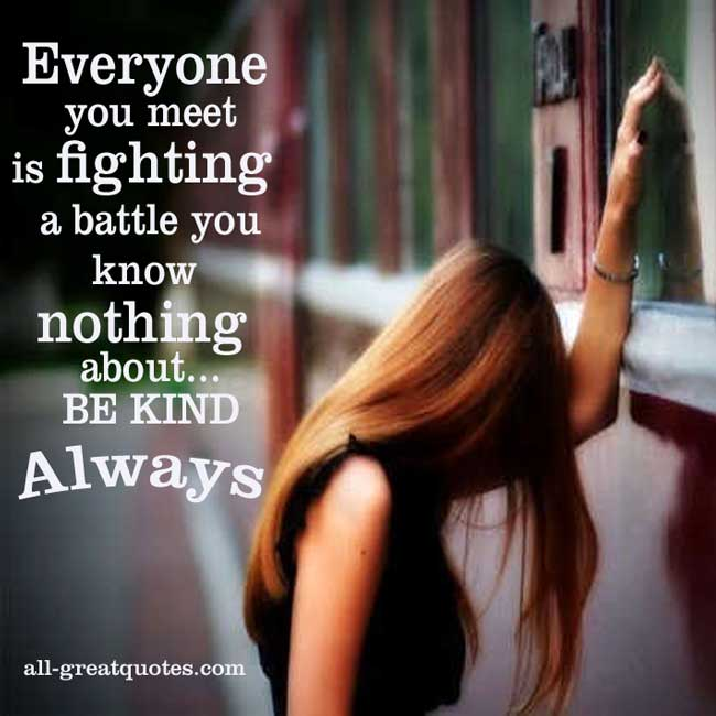 Picture Quotes - Everyone you meet is fighting a battle you know nothing about