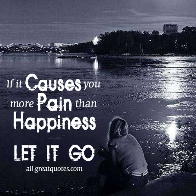 Picture Quotes - If it Causes you more Pain than Happiness LET IT GO