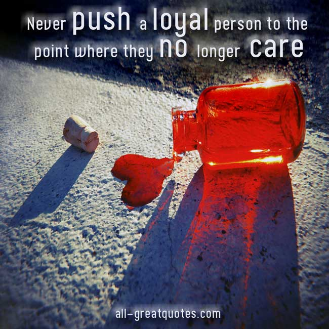 Picture Quotes - Never push a loyal person to the point where they no longer care